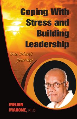 Click for more detail about Coping with Stress and Building Leadership: One Man's Journey by Melvin Mahone