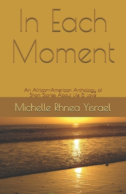Book Cover In Each Moment: An African-American Anthology of Short Stories About Life & Love by Michelle Rhnea Yisrael