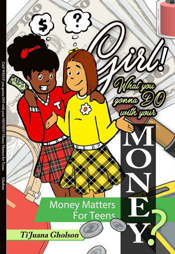 Click for more detail about Girl! WHAT you gonna DO with your MONEY?: Money Matters for Teens by TiJuana A. Gholson