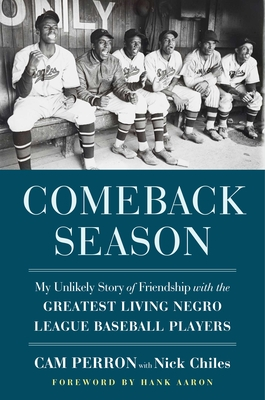 Click for more detail about Comeback Season: My Unlikely Story of Friendship with the Greatest Living Negro League Baseball Players by Cam Perron with Nick Chiles