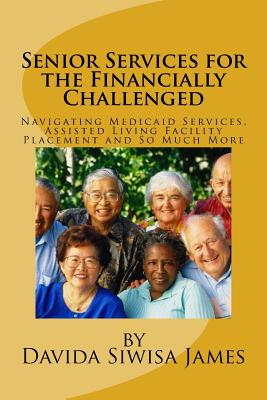 Click for more detail about Senior Services for the Financially Challenged: Navigating Medicaid Services, Assisted Living Facility Placement and So Much More by Davida Siwisa James