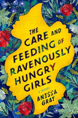 Click for more detail about The Care and Feeding of Ravenously Hungry Girls by Anissa Gray