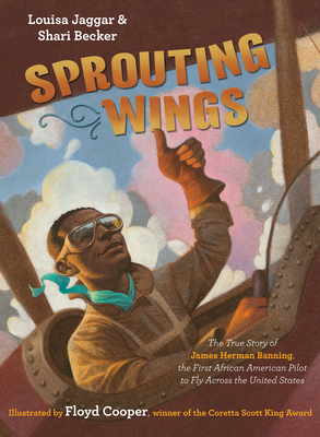 Click for more detail about Sprouting Wings: The True Story of James Herman Banning, the First African American Pilot to Fly Across the United States by Louisa Jaggar and Shari Becker