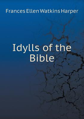 Click for more detail about Idylls of the Bible by Frances E. W. Harper