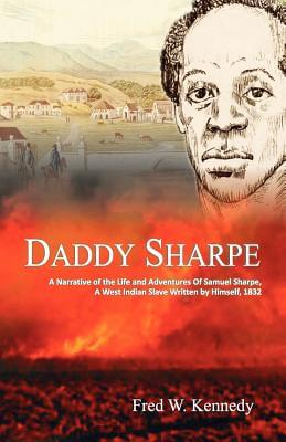 Click for more detail about Daddy Sharpe: A Narrative of the Life and Adventures of Samuel Sharpe, A West Indian Slave Written by Himself, 1832 by Fred W. Kennedy