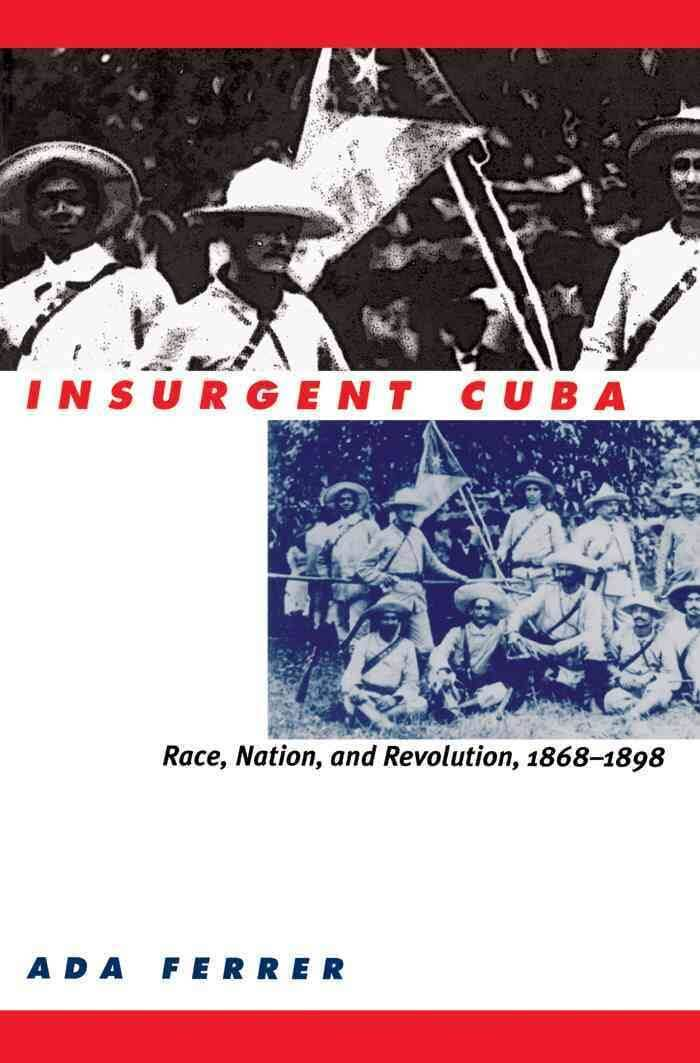 Click for more detail about Insurgent Cuba: Race, Nation, and Revolution, 1868-1898 by Ada Ferrer