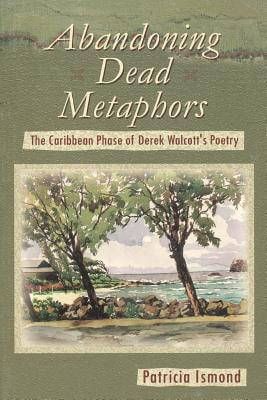 Click for a larger image of Abandoning Dead Metaphors: The Caribbean Phase of Derek Walcott's Poetry