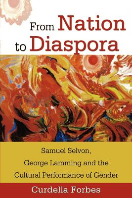 Click for more detail about From Nation to Diaspora: Samuel Selvon, George Lamming and the Cultural Performance of Gender by Curdella Forbes