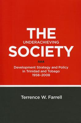 Click for more detail about The Underachieving Society: Development Strategy and Policy in Trinidad and Tobago, 1958-2008 by Terrence W. Farrell