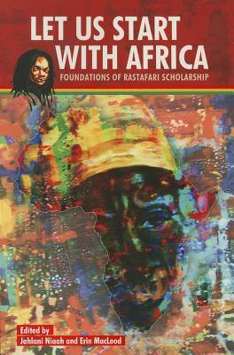 Click for more detail about Let Us Start with Africa: Foundations of Rastafari Scholarship by Jahlani Niah and Erin MacLeod