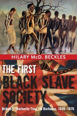 Click for more detail about The First Black Slave Society: Britain's Barbarity Time in Barbados, 1636-1876 by Hilary Beckles