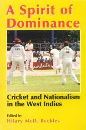 Click for more detail about A Spirit of Dominance: Cricket and Nationalism in the West Indies; Essays in Honour of 'Viv' by Hilary Beckles