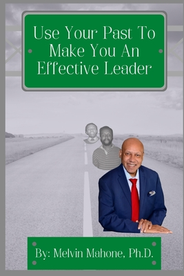 Click for more detail about Use Your Past To Make You An Effective Leader by Melvin Mahone