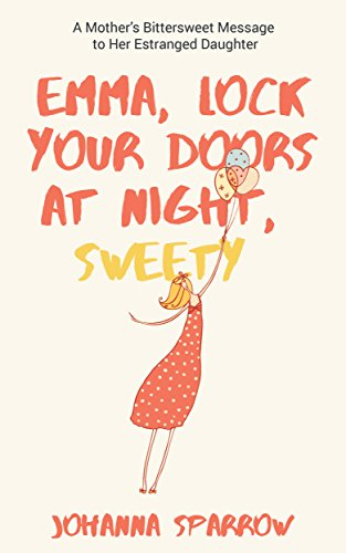 Click for more detail about EMMA, LOCK  YOUR DOORS AT NIGHT,  SWEETY: A Mother's Bittersweet Message to Her Estranged Daughter by Johanna Sparrow