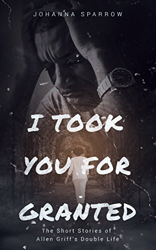 Click for more detail about I Took You for Granted: The Short Stories of Allen Griff's Double Life by Johanna Sparrow